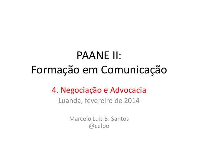 PAANE II: Formação em Comunicação 4. Negociação e Advocacia Luanda, fevereiro de 2014 Marcelo Luis B. Santos @celoo