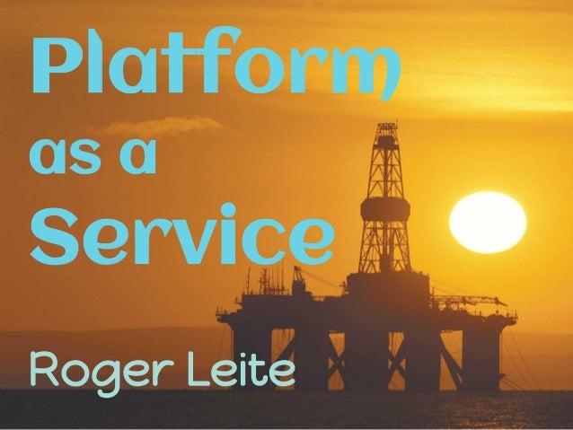Platform as a Service Roger Leite