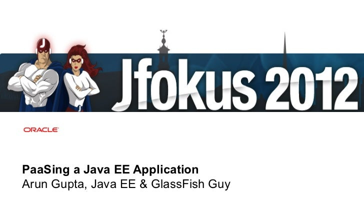 PaaSing a Java EE ApplicationArun Gupta, Java EE & GlassFish Guy 1   Copyright © 2012, Oracle and/or its affiliates. All r...