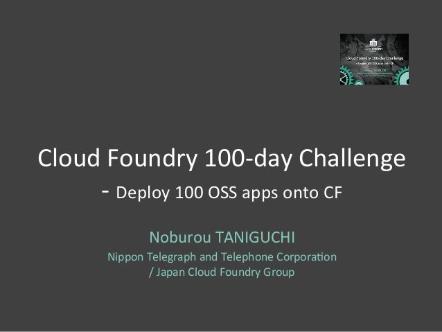 Cloud	   Foundry	   100-­‐day	   Challenge	    -­‐	   Deploy	   100	   OSS	   apps	   onto	   CF	    Noburou	   TANIGUCHI	...
