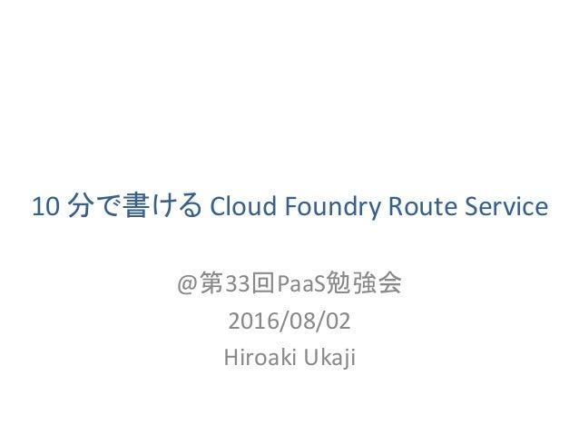 10分で書けるCloudFoundryRouteService @第33回PaaS勉強会 2016/08/02 HiroakiUkaji