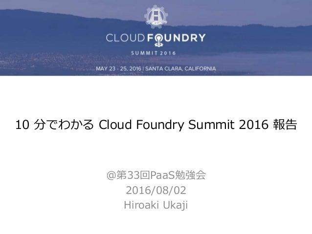 10 分でわかる Cloud Foundry Summit 2016 報告 @第33回PaaS勉強会 2016/08/02 Hiroaki Ukaji