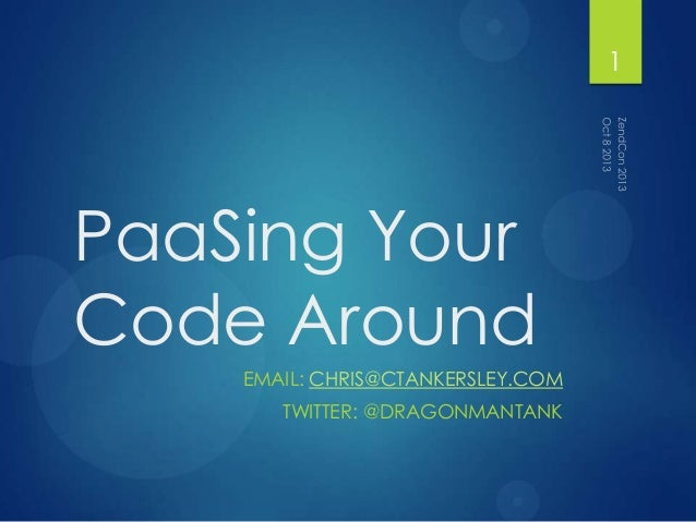 PaaSing Your Code Around EMAIL: CHRIS@CTANKERSLEY.COM TWITTER: @DRAGONMANTANK 1