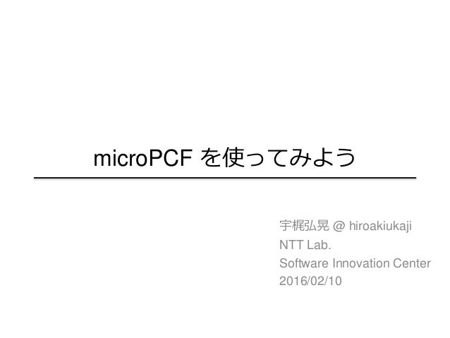 microPCF を使ってみよう 宇梶弘晃 @ hiroakiukaji NTT Lab. Software Innovation Center 2016/02/10