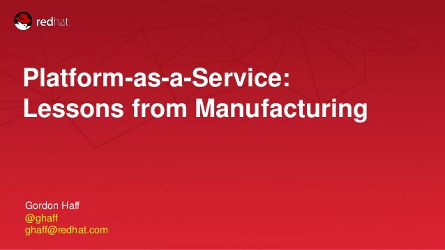 Session title 1 Platform-as-a-Service: Lessons from Manufacturing Gordon Haff @ghaff ghaff@redhat.com