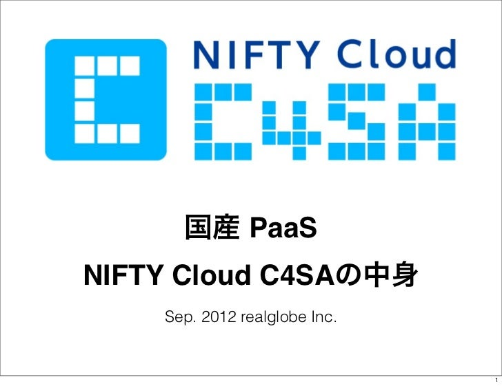 国産 PaaSNIFTY Cloud C4SAの中身    Sep. 2012 realglobe Inc.                               1