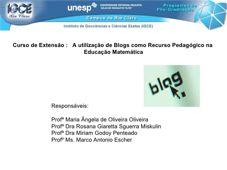 Curso de Extensão :  A utilização de Blogs como Recurso Pedagógico na  Educação Matemática Responsáveis: Profª Maria Ângel...