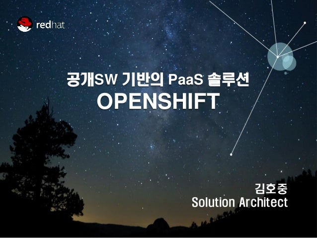 by 공개SW 기반의 PaaS 솔루션 OPENSHIFT 김호중 Solution Architect