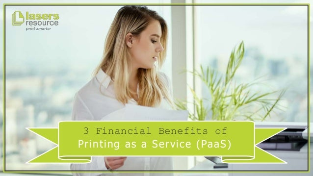 3 Financial Benefits of Printing as a Service (PaaS)