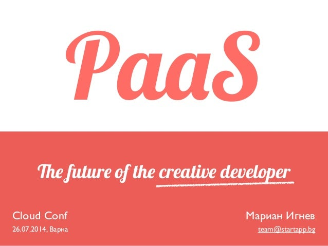 The future of the creative developer Cloud Conf  26.07.2014, Варна Мариан Игнев  team@startapp.bg PaaS