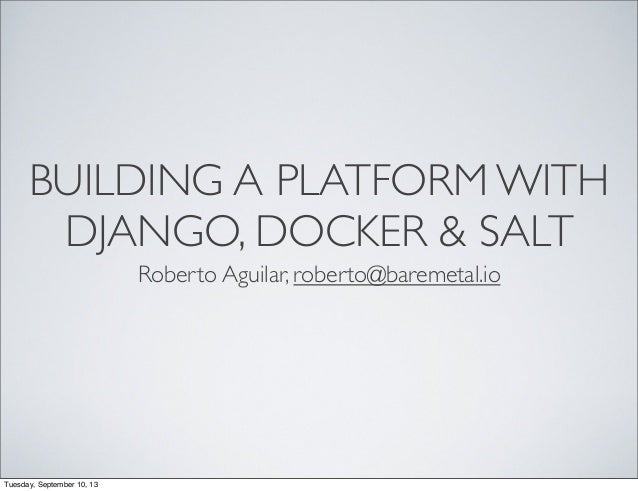 BUILDING A PLATFORM WITH DJANGO, DOCKER & SALT Roberto Aguilar, roberto@baremetal.io Tuesday, September 10, 13