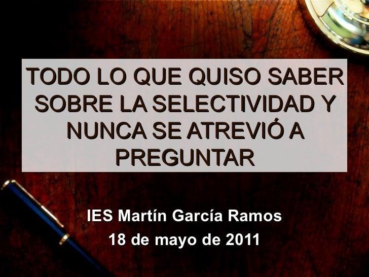 TODO LO QUE QUISO SABER SOBRE LA SELECTIVIDAD Y NUNCA SE ATREVI Ó A PREGUNTAR IES Mart ín García Ramos 18 de mayo de 2011