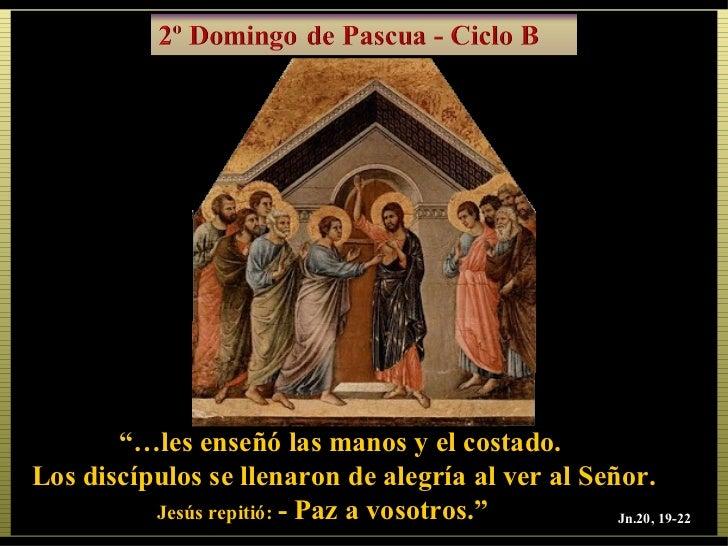 """""""…les enseñó las manos y el costado.Los discípulos se llenaron de alegría al ver al Señor.          Jesús repitió: - Paz a..."""