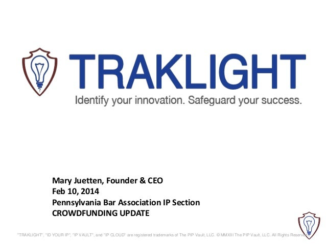 "Mary Juetten, Founder & CEO Feb 10, 2014 Pennsylvania Bar Association IP Section CROWDFUNDING UPDATE ""TRAKLIGHT"", ""ID YOUR..."