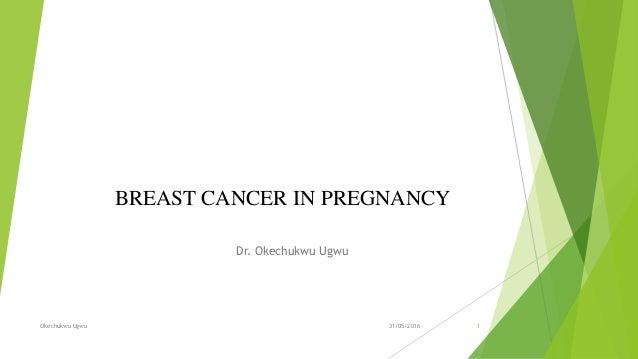 BREAST CANCER IN PREGNANCY Dr. Okechukwu Ugwu Okechukwu Ugwu 131/05/2016