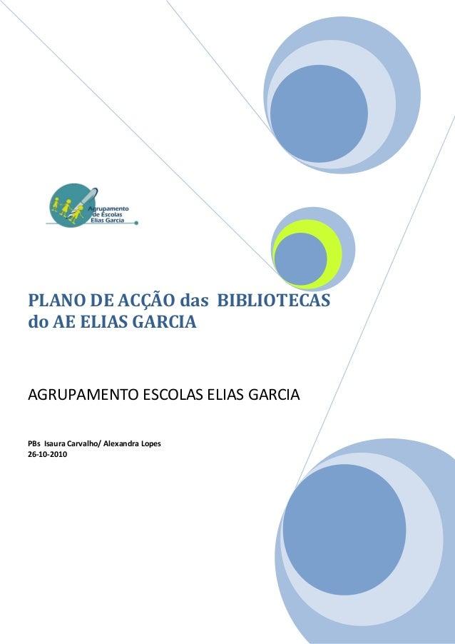 PLANO DE ACÇÃO das BIBLIOTECASdo AE ELIAS GARCIAAGRUPAMENTO ESCOLAS ELIAS GARCIAPBs Isaura Carvalho/ Alexandra Lopes26-10-...