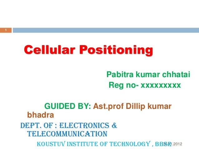 1  Cellular Positioning Pabitra kumar chhatai Reg no- xxxxxxxxx GUIDED BY: Ast.prof Dillip kumar bhadra Dept. of : Electro...
