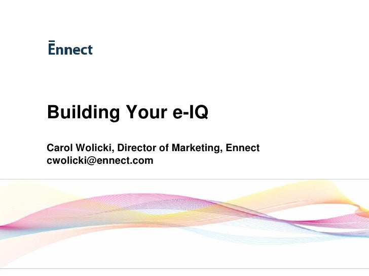 Building Your e-IQ   Carol Wolicki, Director of Marketing, Ennect   cwolicki@ennect.com     www.ennect.com