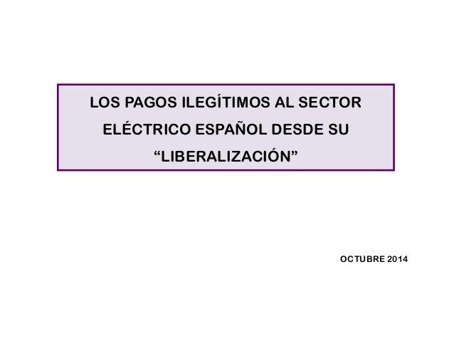 """LOS PAGOS ILEGÍTIMOS AL SECTOR ELÉCTRICO ESPAÑOL DESDE SU """"LIBERALIZACIÓN""""  OCTUBRE 2014"""