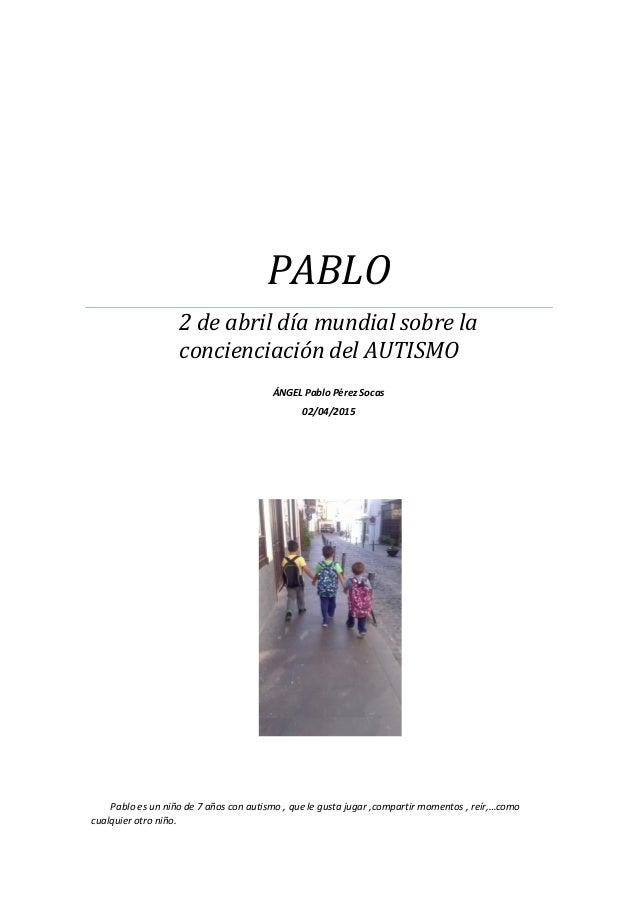 PABLO 2 de abril día mundial sobre la concienciación del AUTISMO ÁNGEL Pablo Pérez Socas 02/04/2015 Pablo es un niño de 7 ...