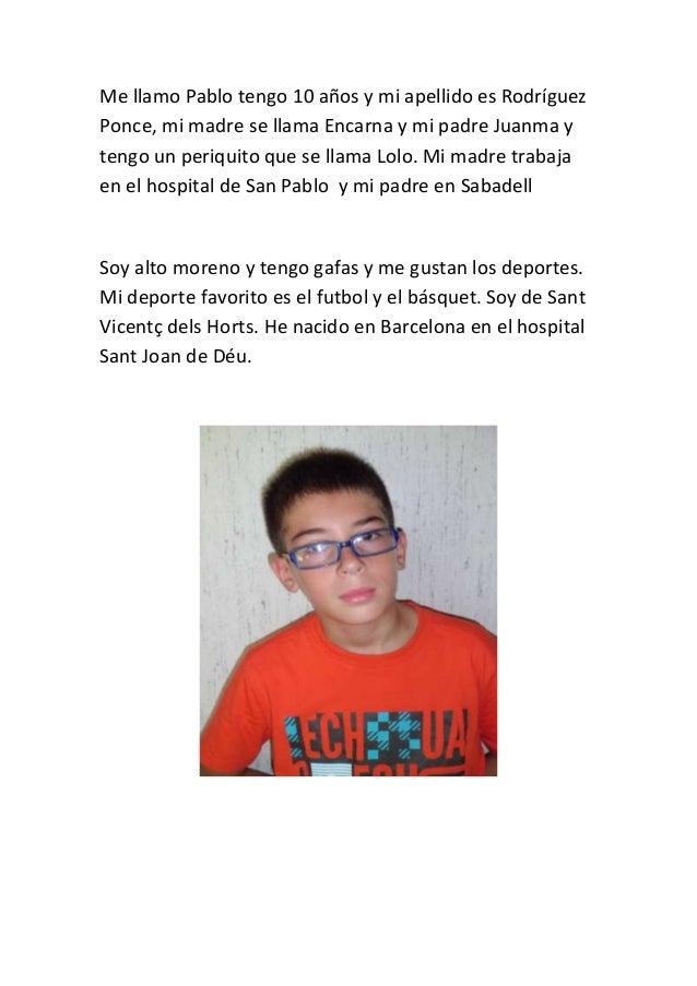 Me llamo Pablo tengo 10 años y mi apellido es Rodríguez Ponce, mi madre se llama Encarna y mi padre Juanma y tengo un peri...