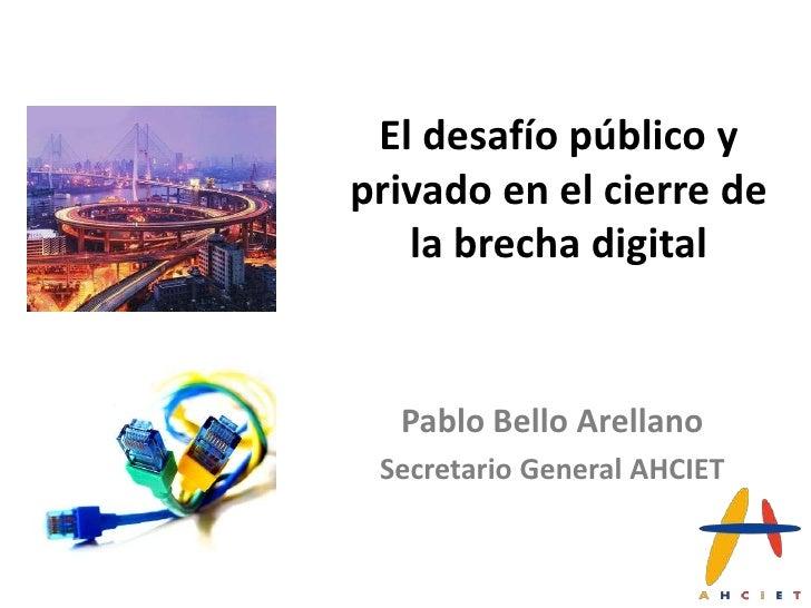 El desafío público yprivado en el cierre de   la brecha digital  Pablo Bello Arellano Secretario General AHCIET