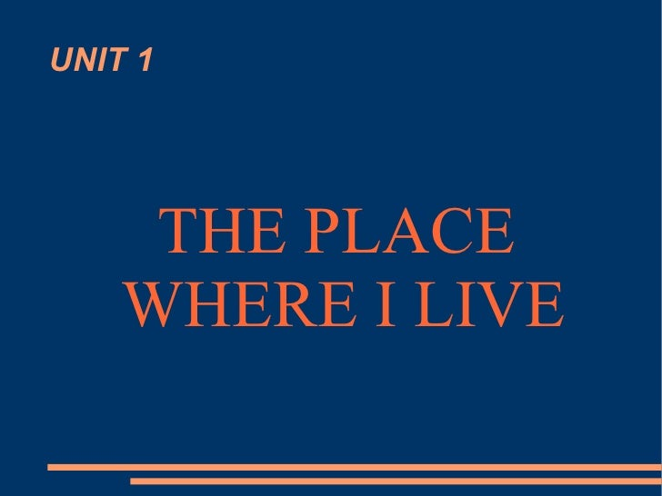 UNIT 1 THE PLACE WHERE I LIVE