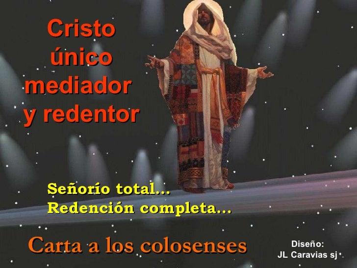 Cristo único mediador  y redentor Carta a los colosenses Diseño: JL Caravias sj Señorío total… Redención completa…