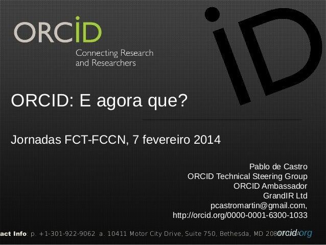 ORCID: E agora que? Jornadas FCT-FCCN, 7 fevereiro 2014 Pablo de Castro ORCID Technical Steering Group ORCID Ambassador Gr...