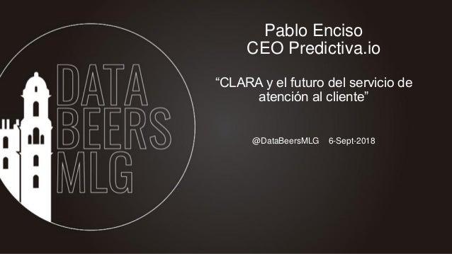 """@DataBeersMLG 6-Sept-2018 Pablo Enciso CEO Predictiva.io """"CLARA y el futuro del servicio de atención al cliente"""""""