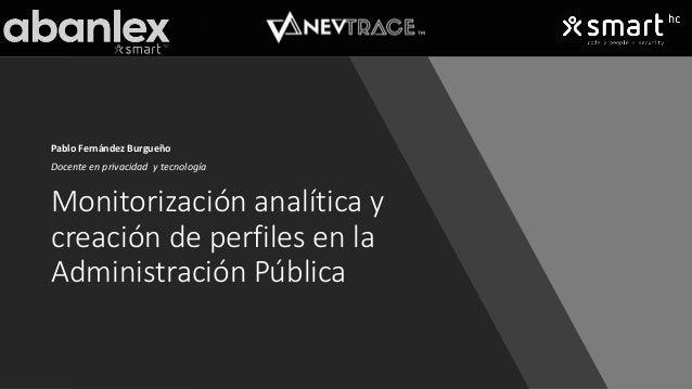 Monitorización analítica y creación de perfiles en la Administración Pública Pablo Fernández Burgueño Docente en privacida...