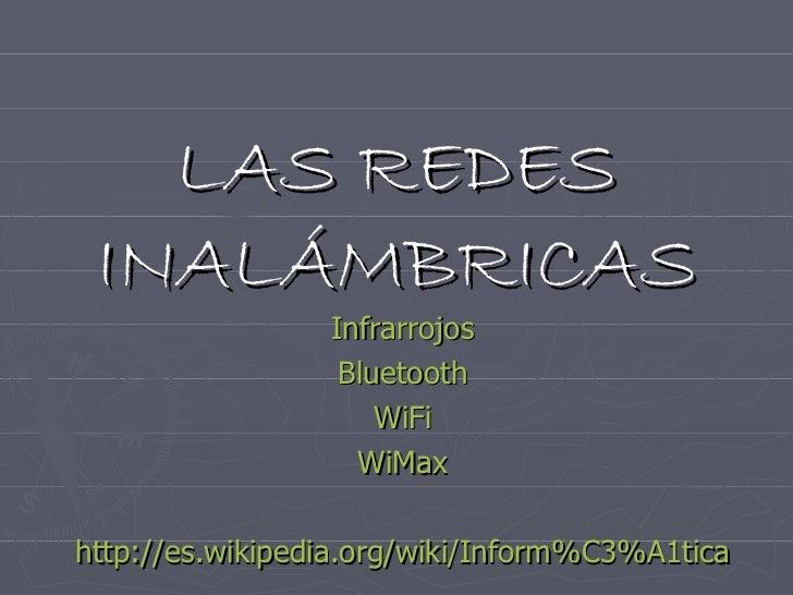 LAS REDES INALÁMBRICAS Infrarrojos Bluetooth WiFi WiMax http :// es.wikipedia.org / wiki / Inform%C3%A1tica