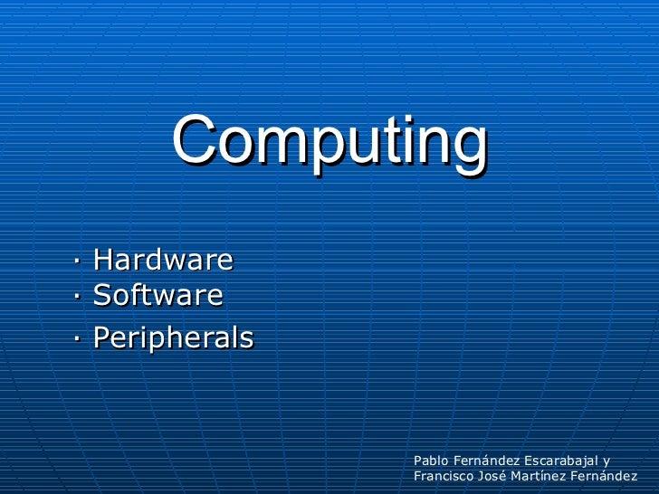 Computing · Hardware · Software · Peripherals Pablo Fernández Escarabajal y  Francisco José Martínez Fernández