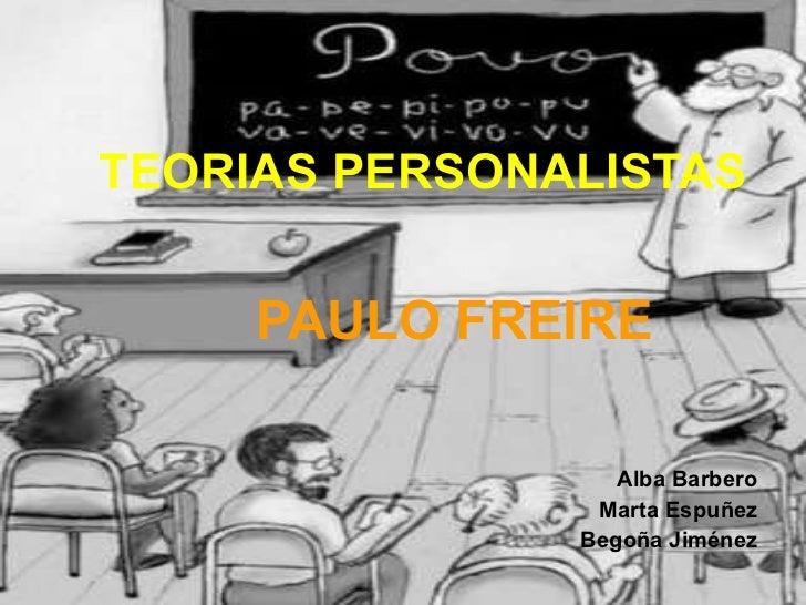 TEORIAS   PERSONALISTAS PAULO FREIRE Alba Barbero Marta Espuñez Begoña Jiménez