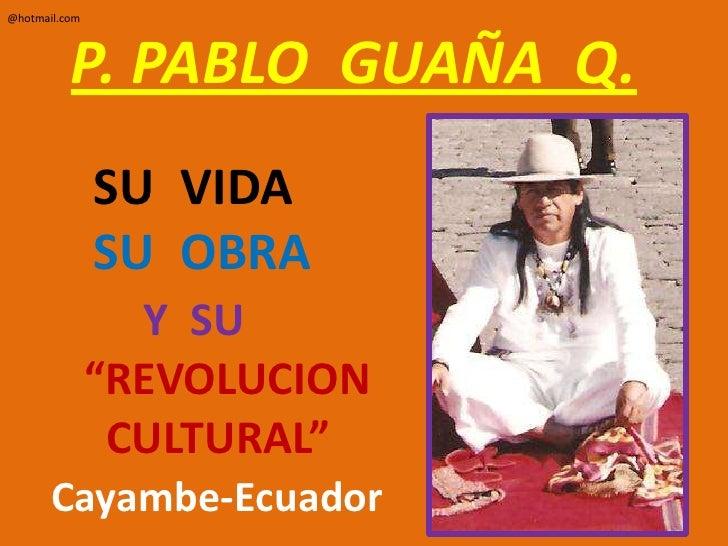 """P. PABLO  GUAÑA  Q.        SU  VIDA        SU  OBRAY  SU       """"REVOLUCION         CULTURAL""""Cayambe-Ecuador<br />@hotmail...."""