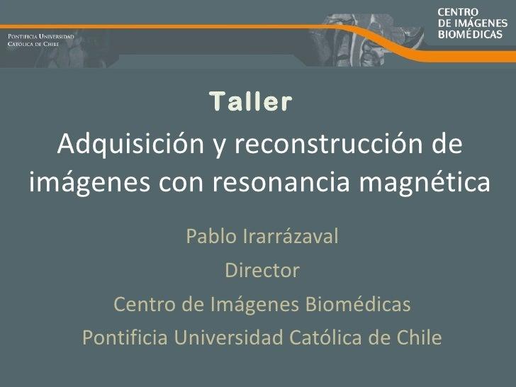 Adquisición y reconstrucción de imágenes con resonancia magnética Pablo Irarrázaval Director Centro de Imágenes Biomédicas...