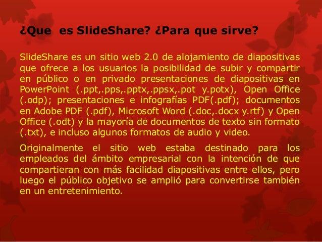 ¿Que es SlideShare? ¿Para que sirve? SlideShare es un sitio web 2.0 de alojamiento de diapositivas que ofrece a los usuari...