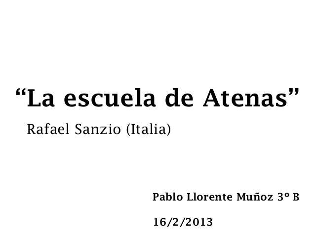 """""""La escuela de Atenas""""Rafael Sanzio (Italia)                   Pablo Llorente Muñoz 3º B                   16/2/2013"""