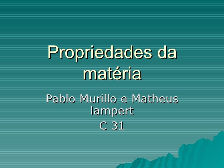 Propriedades da matéria Pablo Murillo e Matheus lampert C 31