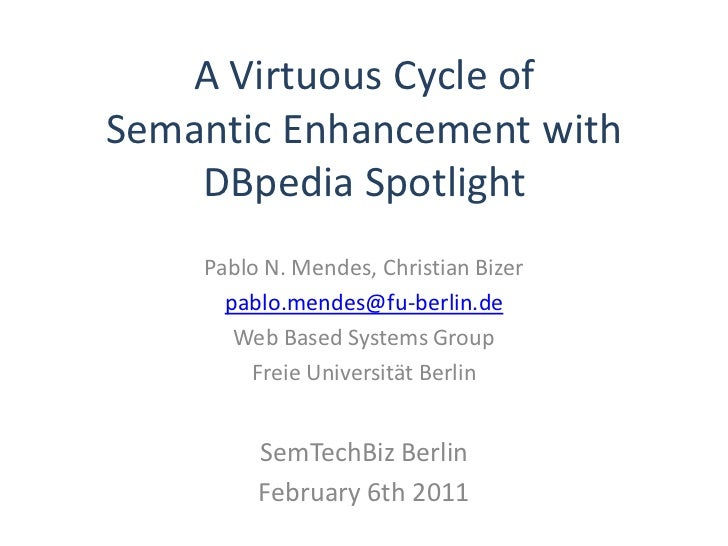A Virtuous Cycle ofSemantic Enhancement with    DBpedia Spotlight    Pablo N. Mendes, Christian Bizer      pablo.mendes@fu...
