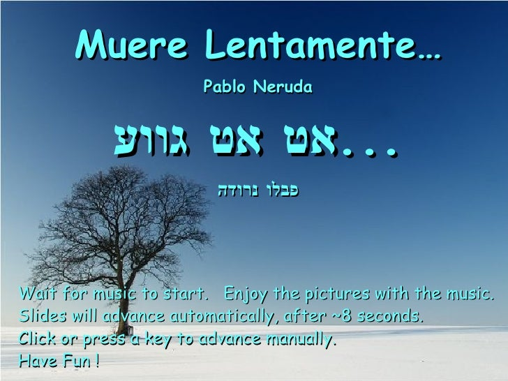 Muere Lentamente… Pablo Neruda אט אט גווע ... פבלו נרודה Wait for music to start.  Enjoy the pictures with the music. Slid...