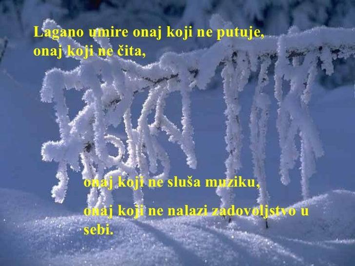 Lagano umire onaj koji ne putuje,onaj koji ne čita,       onaj koji ne sluša muziku,       onaj koji ne nalazi zadovoljstv...