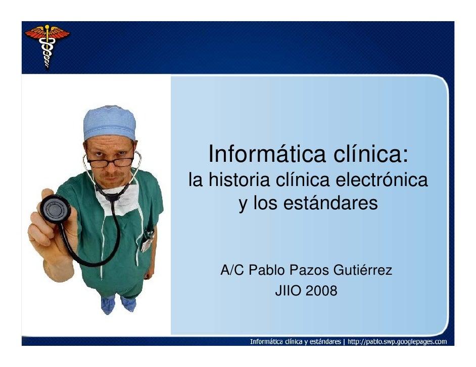 Informática clínica: la historia clínica electrónica        y los estándares       A/C Pablo Pazos Gutiérrez            JI...