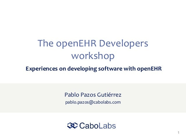 1 The openEHR Developers workshop Pablo Pazos Gutiérrez pablo.pazos@cabolabs.com Experiences on developing software with o...