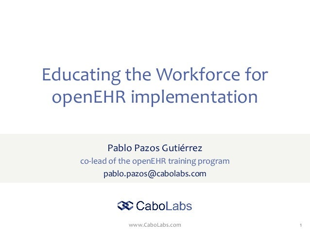 www.CaboLabs.com 1 Educating the Workforce for openEHR implementation Pablo Pazos Gutiérrez co-lead of the openEHR trainin...