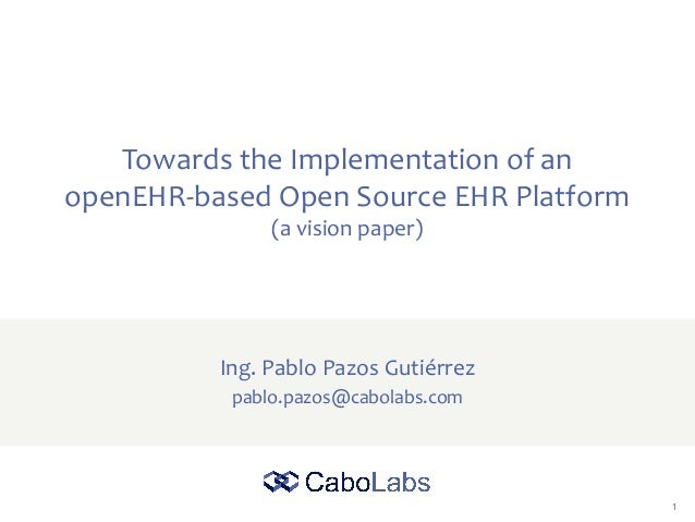 1 Towards the Implementation of an openEHR-based Open Source EHR Platform (a vision paper) Ing. Pablo Pazos Gutiérrez pabl...