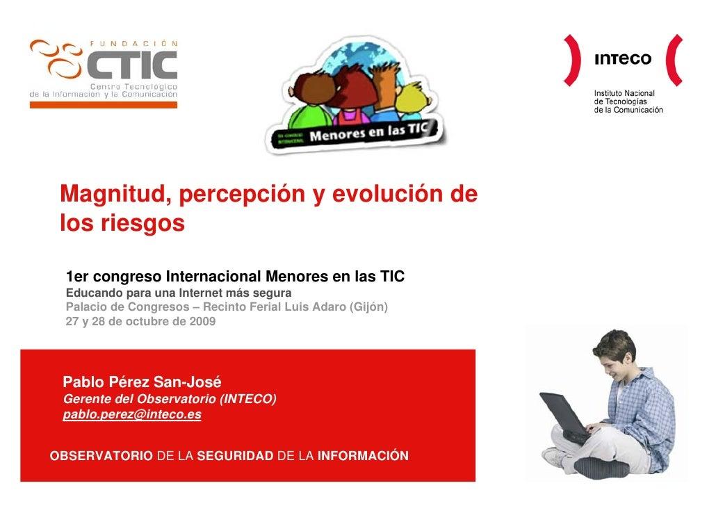 Magnitud, percepción y evolución de  los riesgos    1er congreso Internacional Menores en las TIC   Educando para una Inte...