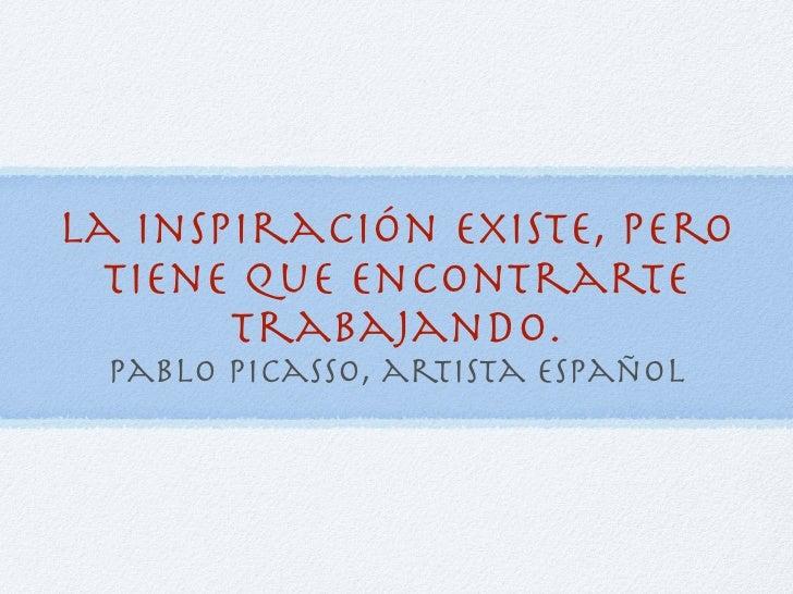 La inspiración existe, pero   tiene que encontrarte        trabajando.  pablo picasso, artista español