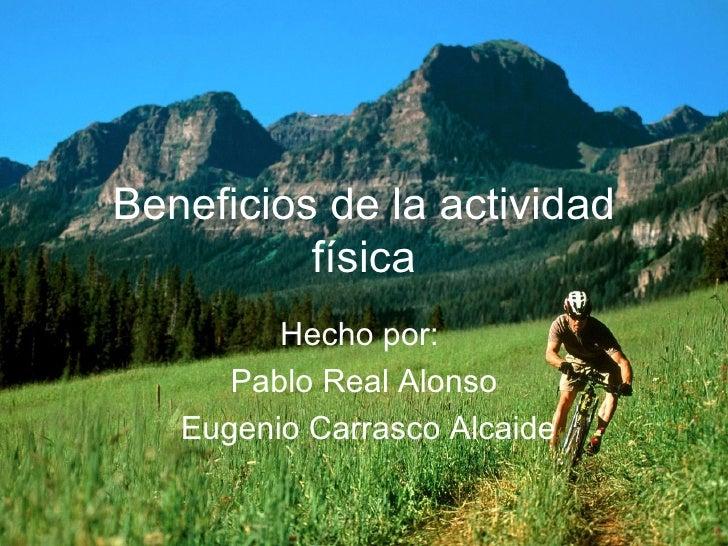 Beneficios de la actividad física Hecho por:  Pablo Real Alonso Eugenio Carrasco Alcaide