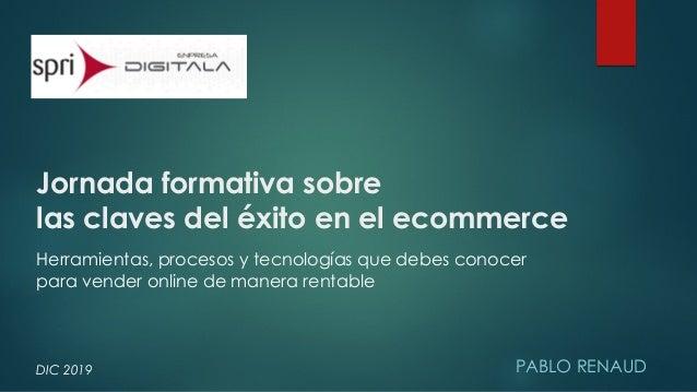 Jornada formativa sobre las claves del éxito en el ecommerce PABLO RENAUDDIC 2019 Herramientas, procesos y tecnologías que...